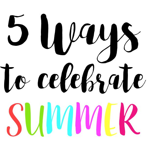 5 Ways to celebrate summer