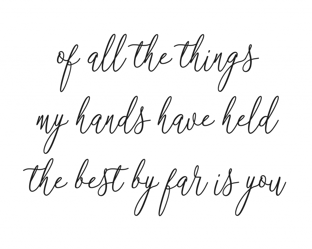Of all the things my hands have held the best by far is you