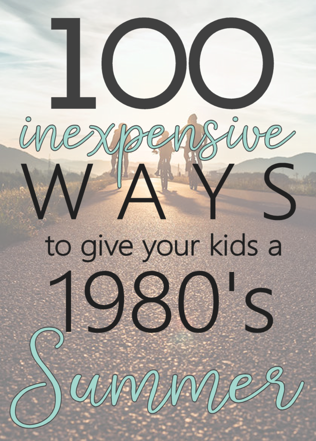 100 Inexpensive Ways to Give Your Kids at 1980's Summer | Budget Friendly Summer Boredom Busters | Minimalist Summer Activities for Kids